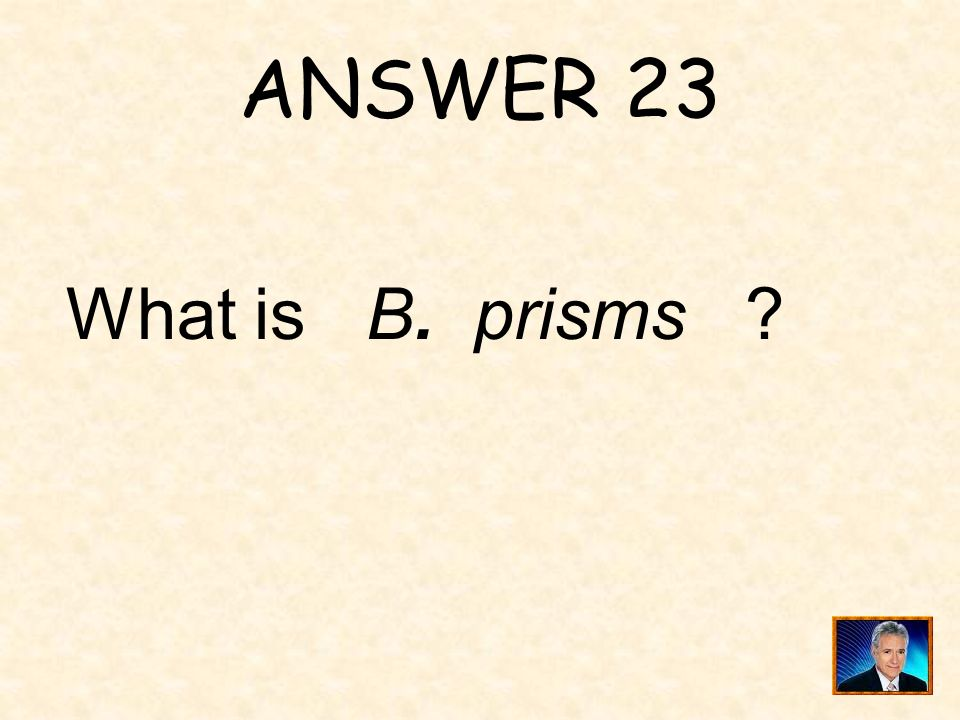 QUESTION 23 These figures are all A. pyramids B. prisms C. cylinders D. cones
