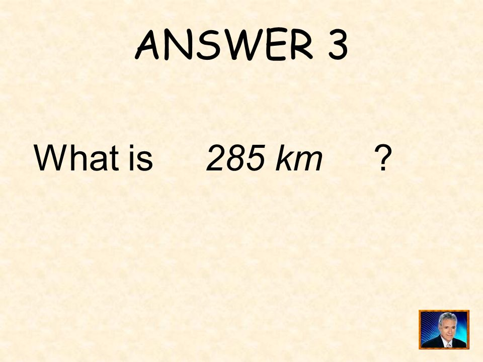 ANSWER 3 What is 285 km ?