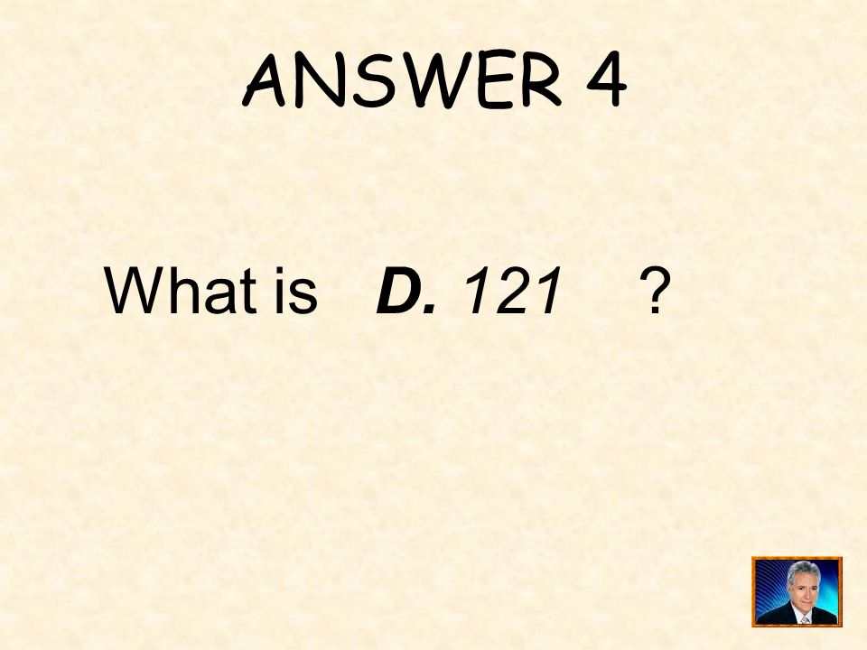 QUESTION 4 One of the following is not a prime number: A. 2 B. 5 C. 17 D. 121