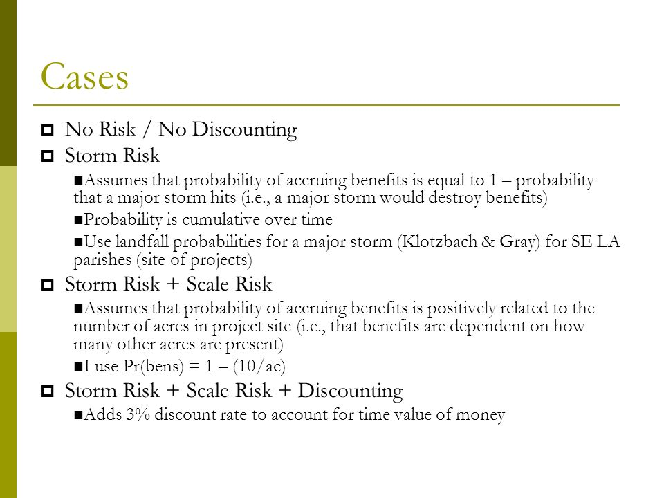 Cases No Risk / No Discounting Storm Risk Assumes that probability of accruing benefits is equal to 1 – probability that a major storm hits (i.e., a major storm would destroy benefits) Probability is cumulative over time Use landfall probabilities for a major storm (Klotzbach & Gray) for SE LA parishes (site of projects) Storm Risk + Scale Risk Assumes that probability of accruing benefits is positively related to the number of acres in project site (i.e., that benefits are dependent on how many other acres are present) I use Pr(bens) = 1 – (10/ac) Storm Risk + Scale Risk + Discounting Adds 3% discount rate to account for time value of money