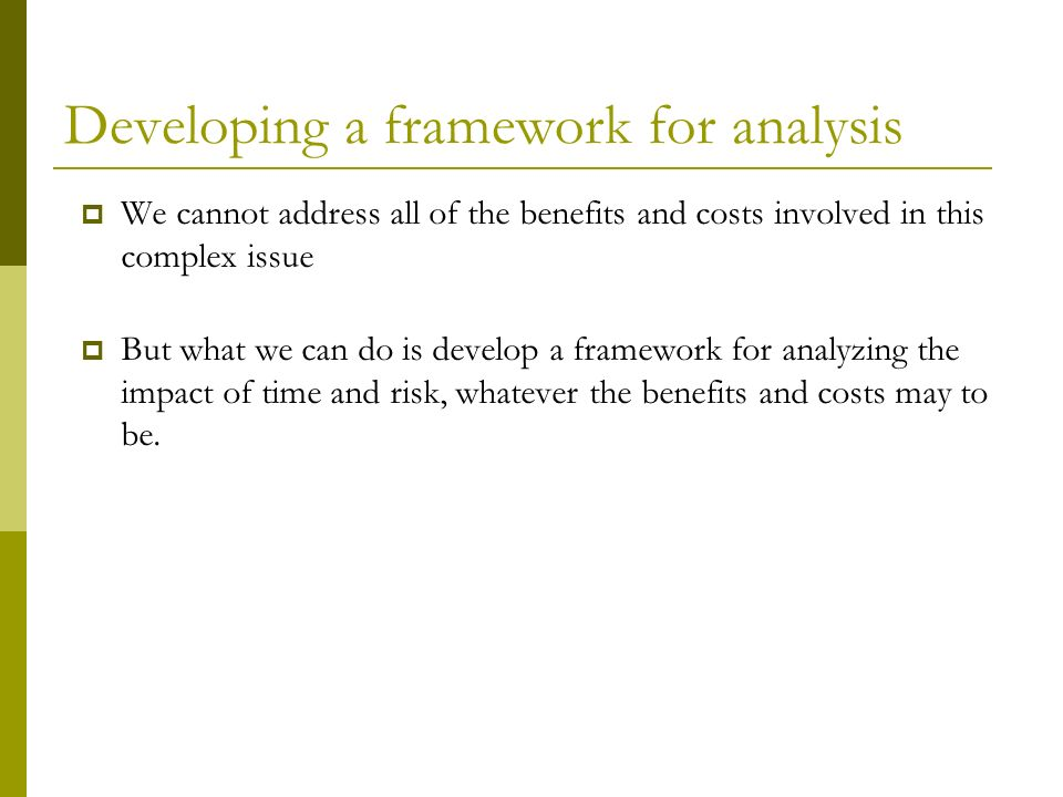 Developing a framework for analysis We cannot address all of the benefits and costs involved in this complex issue But what we can do is develop a framework for analyzing the impact of time and risk, whatever the benefits and costs may to be.