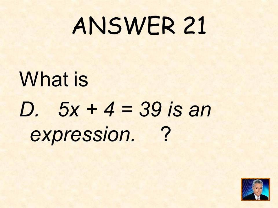 QUESTION 21 One of the following is not true: A. 3x - 8 is an expression with one variable. B. 6x + 2y - 7 is an expression with 3 terms. C. In the ex