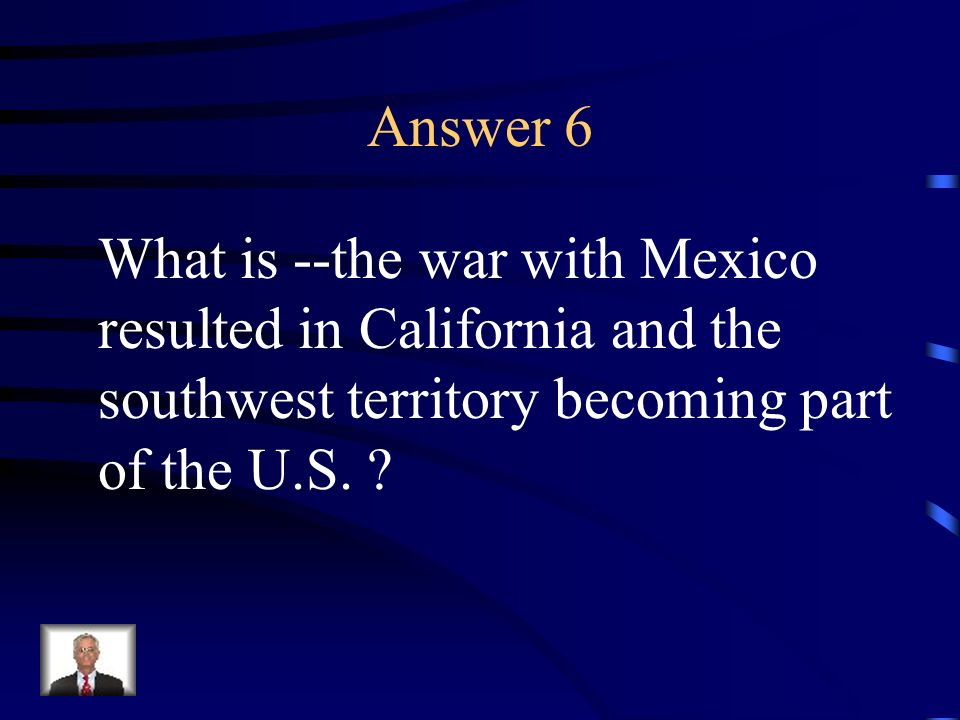 Question 6 The U.S. acquired California in this manner.