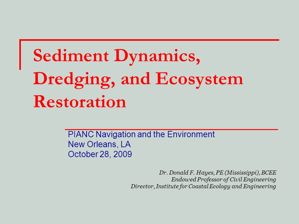 Sediment Dynamics, Dredging, and Ecosystem Restoration PIANC Navigation and the Environment New Orleans, LA October 28, 2009 Dr. Donald F. Hayes, PE (