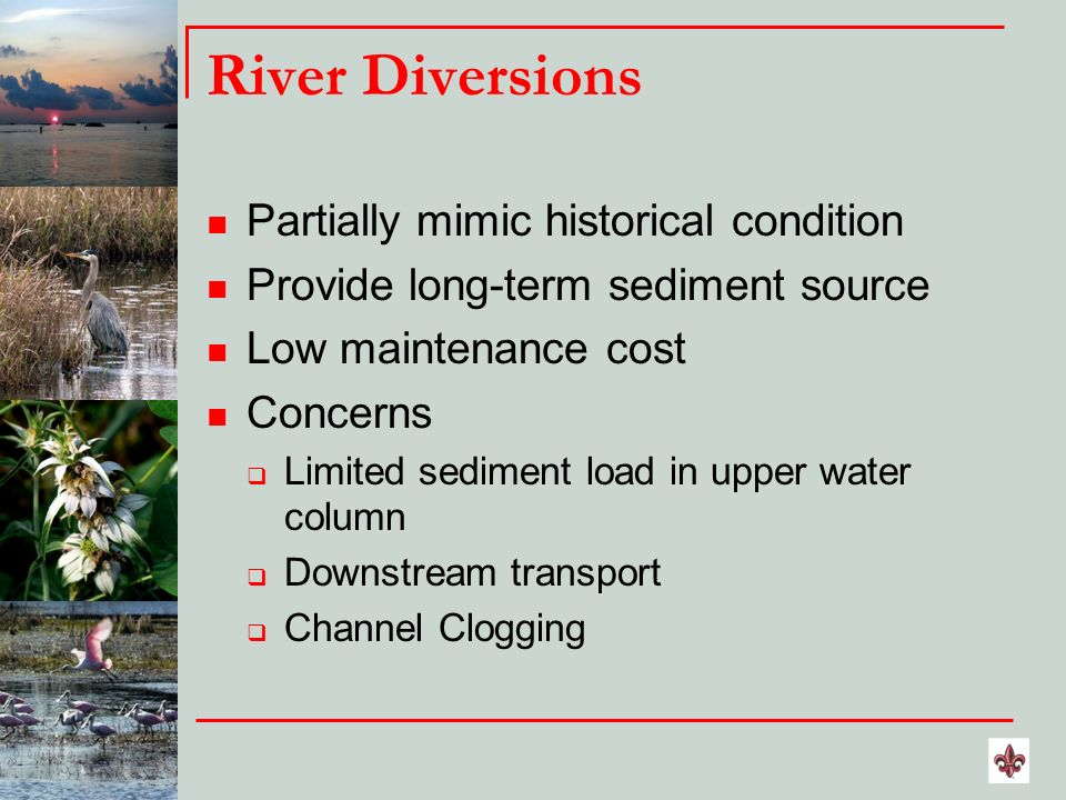 River Diversions Partially mimic historical condition Provide long-term sediment source Low maintenance cost Concerns Limited sediment load in upper w