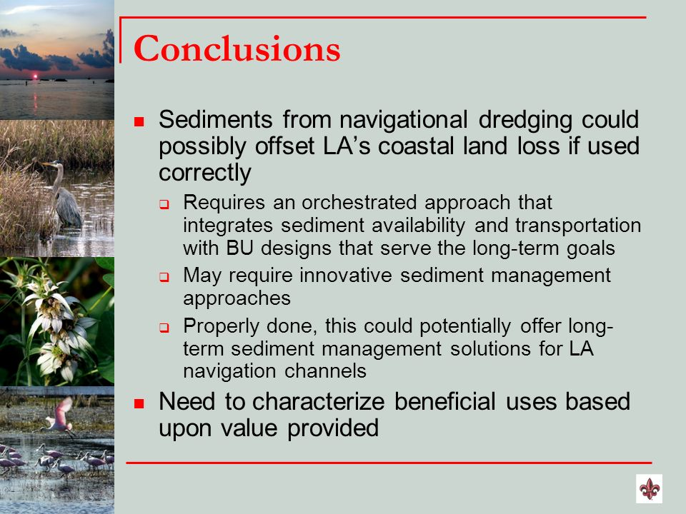 Conclusions Sediments from navigational dredging could possibly offset LAs coastal land loss if used correctly Requires an orchestrated approach that