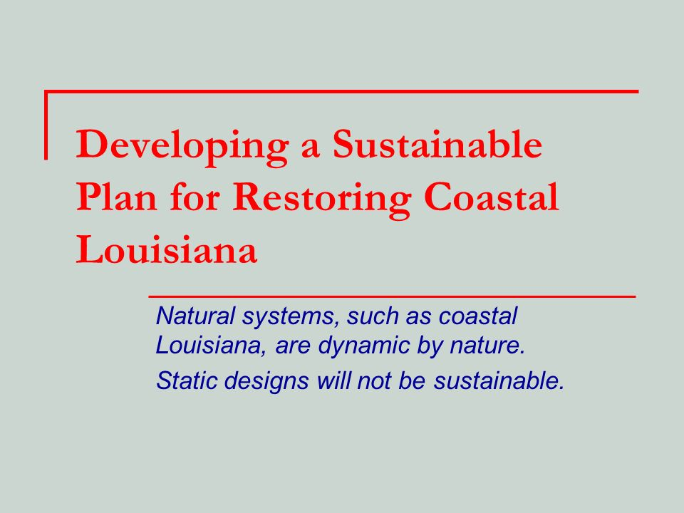 Developing a Sustainable Plan for Restoring Coastal Louisiana Natural systems, such as coastal Louisiana, are dynamic by nature. Static designs will n