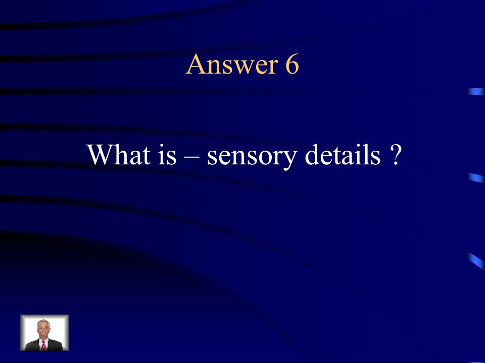 Question 6 Details perceived by sight, hearing, smell, or any mode by which one perceives stimuli outside or within the body.