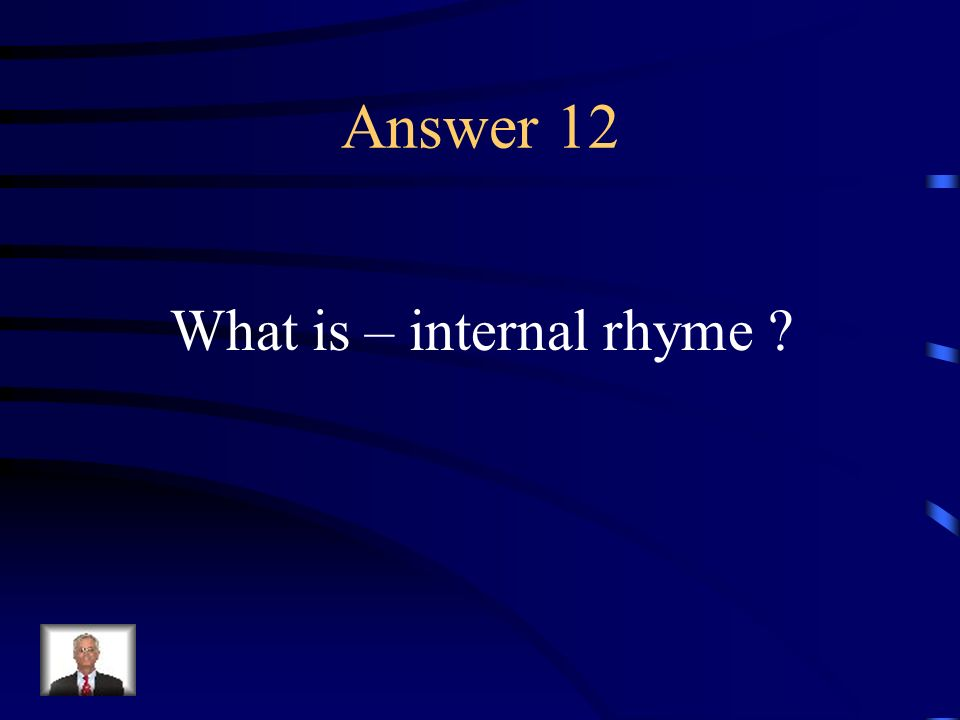 Question 12 A rhyme between words in the same line.