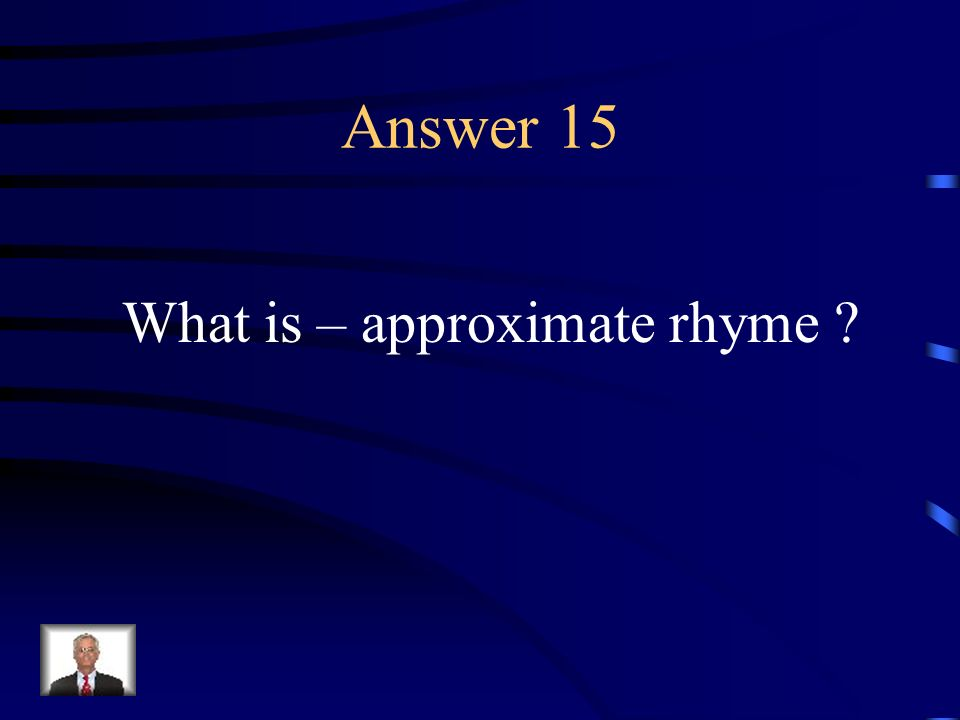 Question 15 A partial or imperfect rhyme, often using assonance or consonance only.