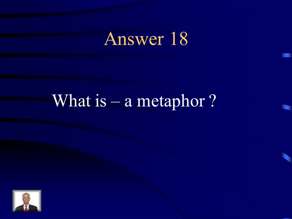 Question 18 A figure of speech in which an implied comparison is made between two unlike things.
