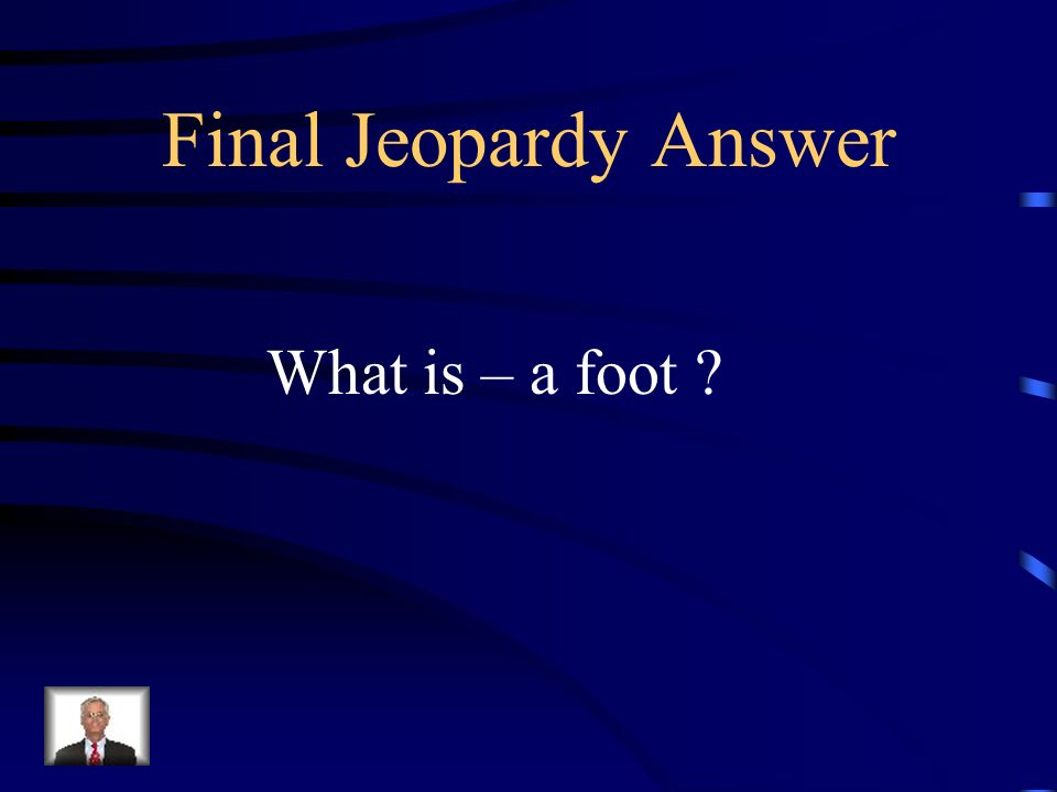 Final Jeopardy A measurable, patterned unit of poetic rhythm.