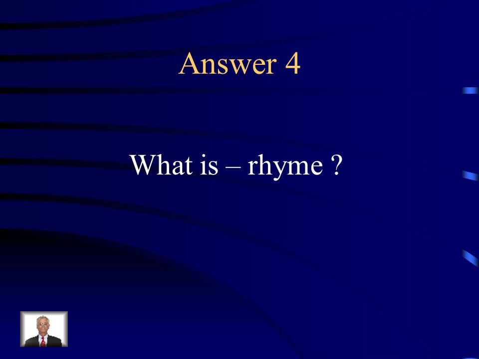 Question 4 Correspondence of terminal sounds of words or of lines of verse.