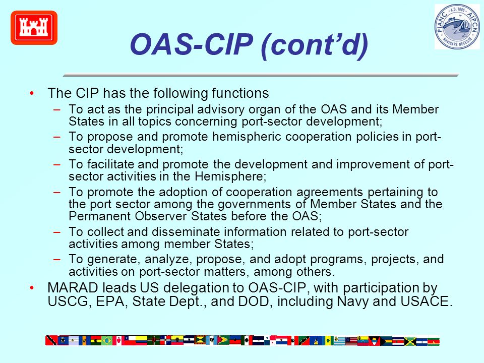 OAS-CIP (contd) The CIP has the following functions –To act as the principal advisory organ of the OAS and its Member States in all topics concerning port-sector development; –To propose and promote hemispheric cooperation policies in port- sector development; –To facilitate and promote the development and improvement of port- sector activities in the Hemisphere; –To promote the adoption of cooperation agreements pertaining to the port sector among the governments of Member States and the Permanent Observer States before the OAS; –To collect and disseminate information related to port-sector activities among member States; –To generate, analyze, propose, and adopt programs, projects, and activities on port-sector matters, among others.