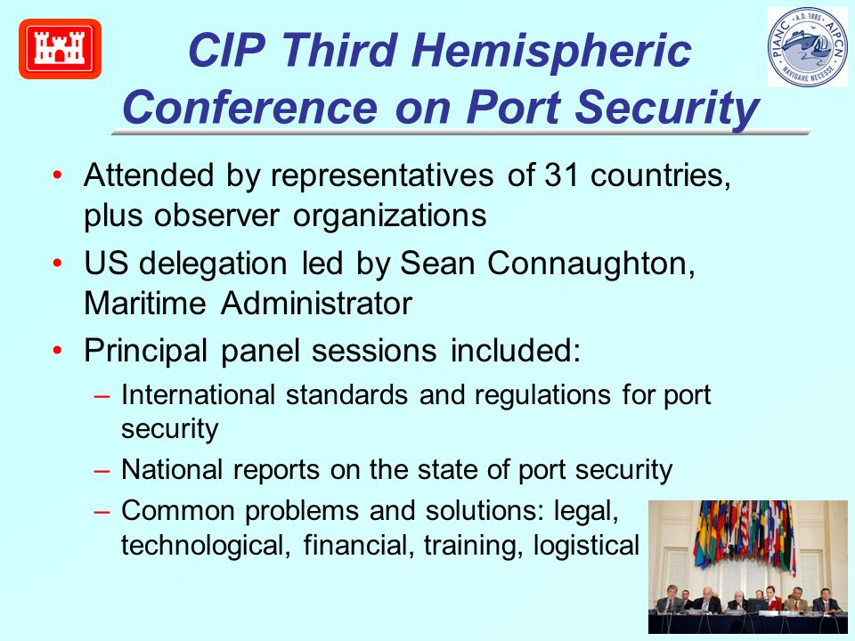 CIP Third Hemispheric Conference on Port Security Attended by representatives of 31 countries, plus observer organizations US delegation led by Sean Connaughton, Maritime Administrator Principal panel sessions included: –International standards and regulations for port security –National reports on the state of port security –Common problems and solutions: legal, technological, financial, training, logistical