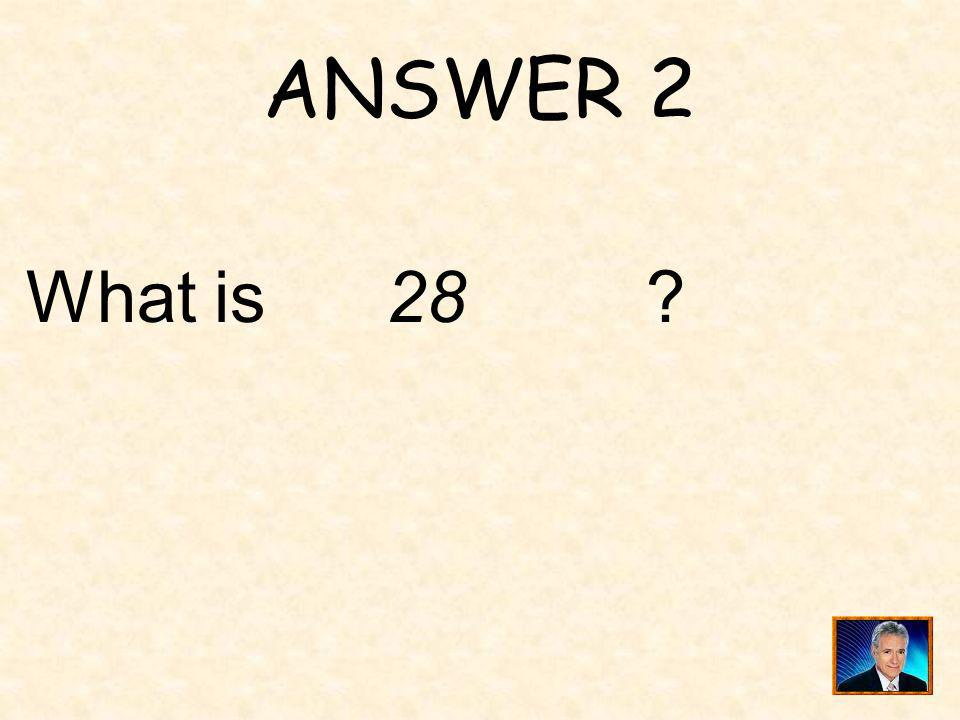 ANSWER 2 What is 28 ?