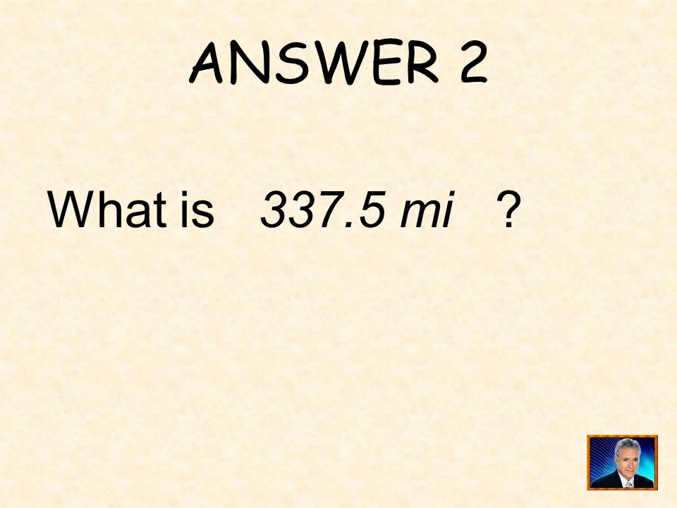 ANSWER 2 What is 337.5 mi ?