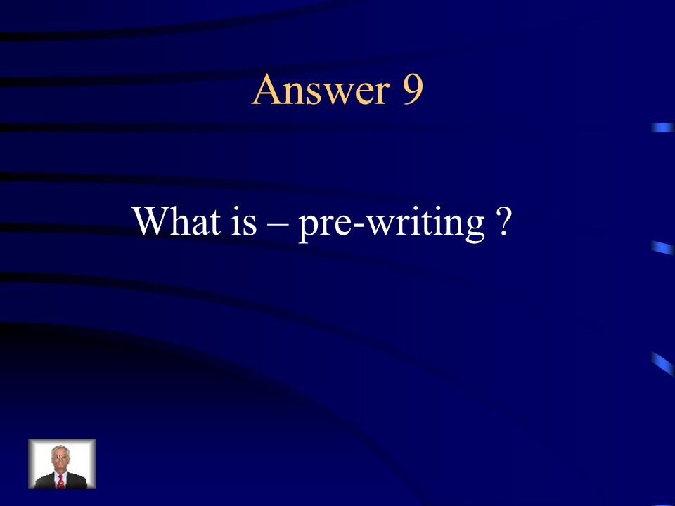 Question 9 The initial creative stage of writing, prior to drafting, in which a writer formulates ideas, gathers information, and considers ways to organize them.