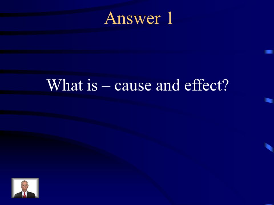 Answer 1 What is – cause and effect?