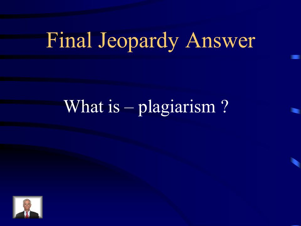 Final Jeopardy To steal and pass off the ideas or words of another as ones own; to use anothers production without crediting the source.