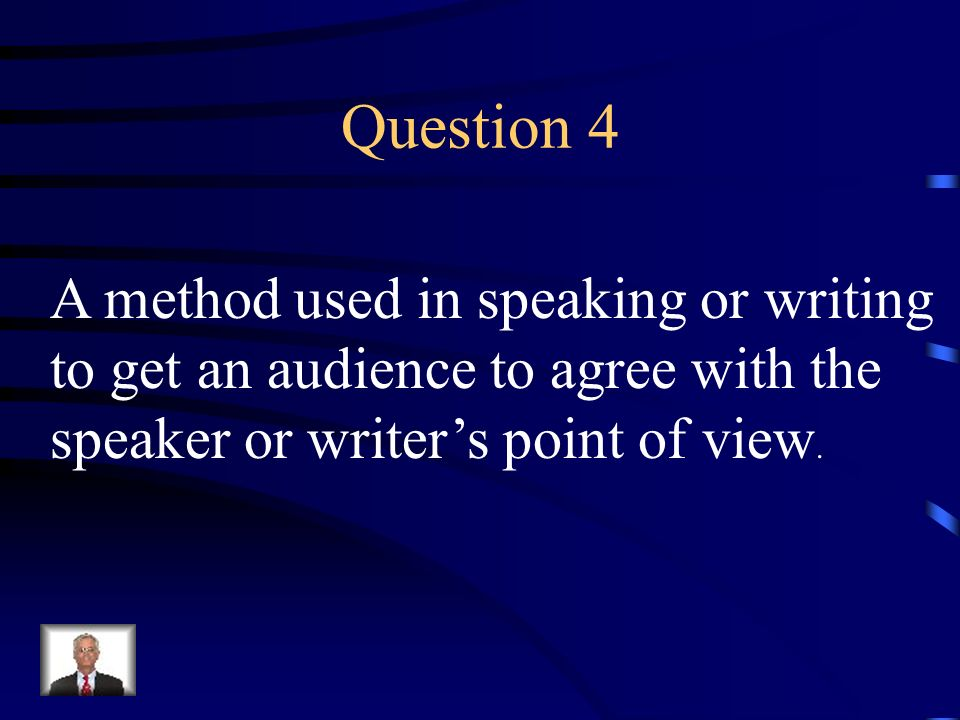 Question 4 A method used in speaking or writing to get an audience to agree with the speaker or writers point of view.