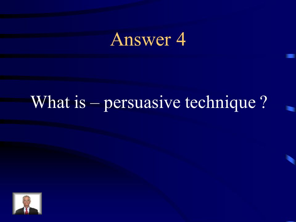 Answer 4 What is – persuasive technique ?