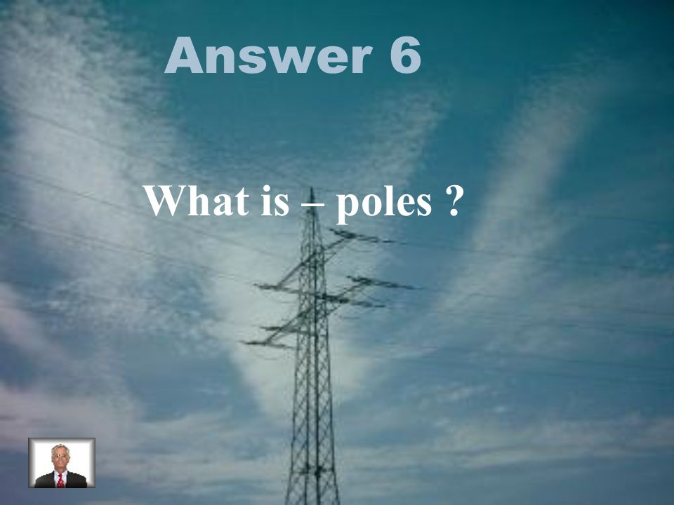 Answer 6 What is – poles