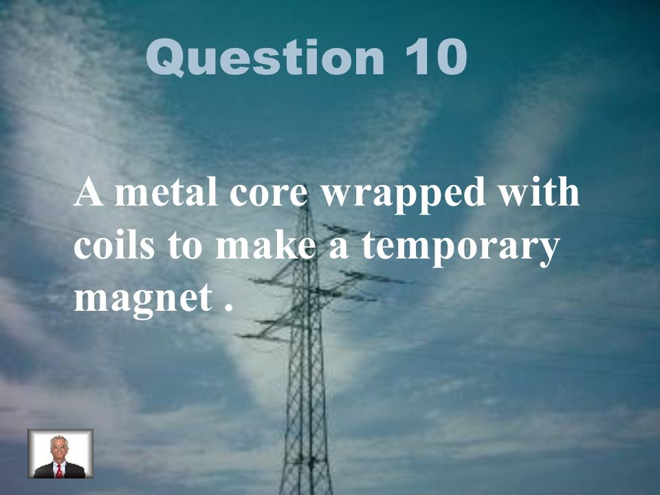 Question 10 A metal core wrapped with coils to make a temporary magnet.