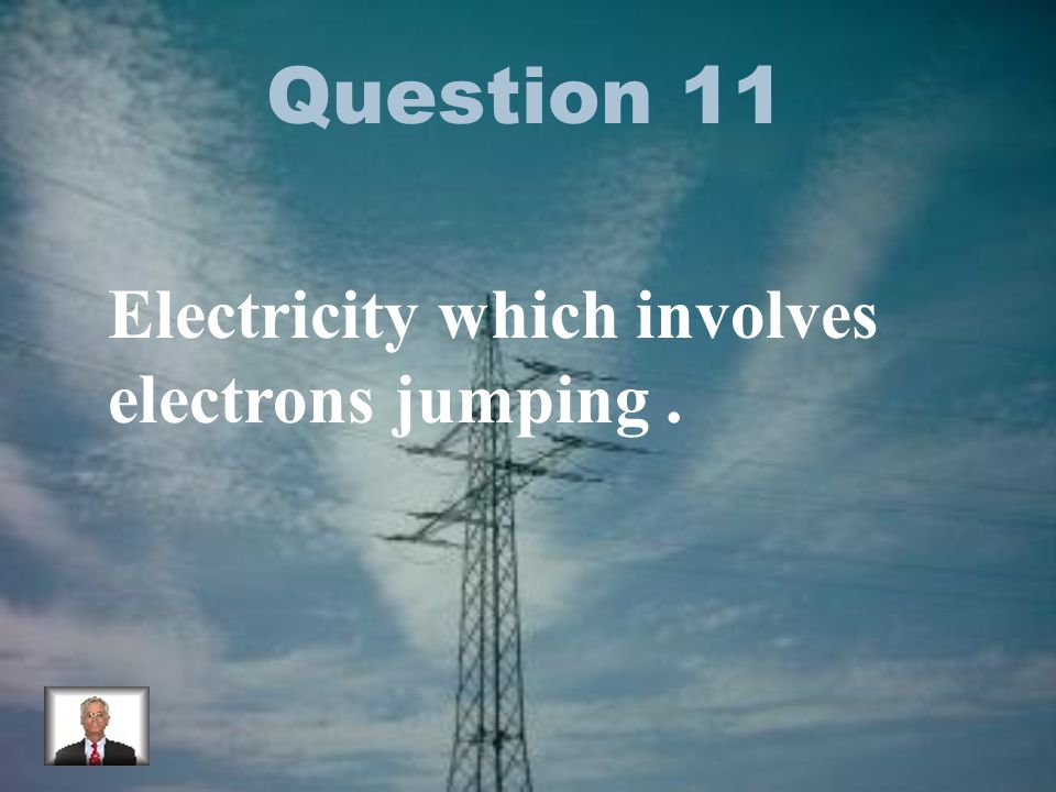 Question 11 Electricity which involves electrons jumping.