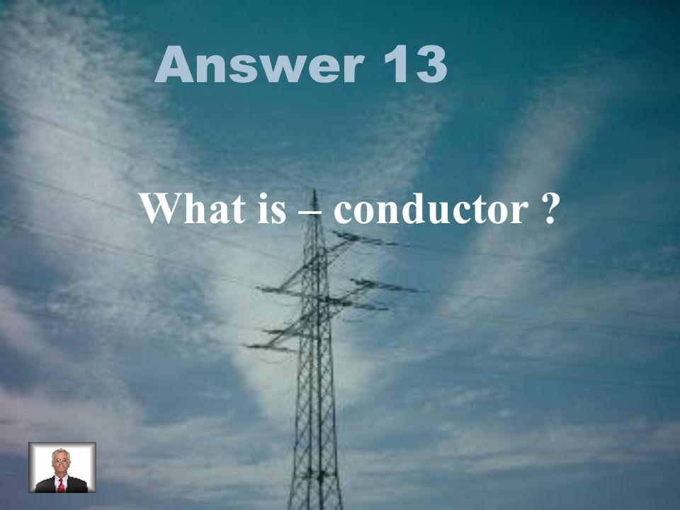 Answer 13 What is – conductor