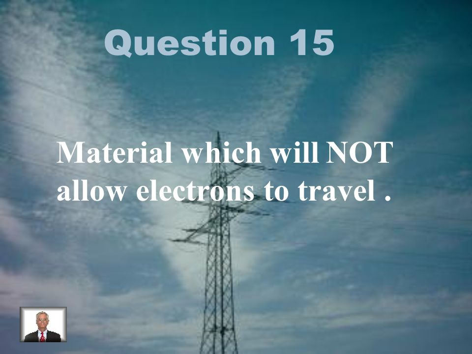 Question 15 Material which will NOT allow electrons to travel.