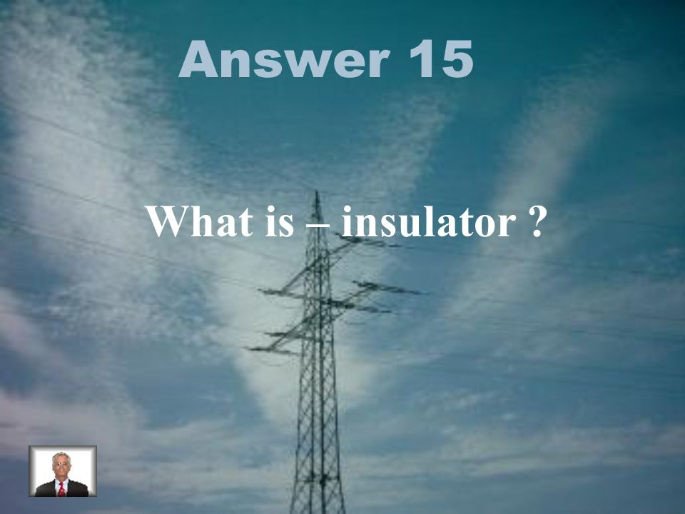 Answer 15 What is – insulator