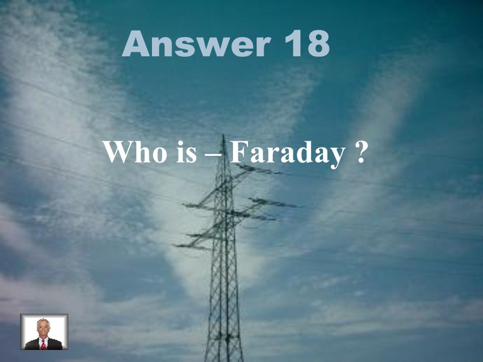 Answer 18 Who is – Faraday ?
