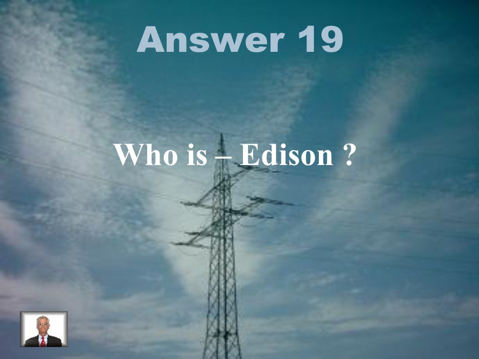 Answer 19 Who is – Edison