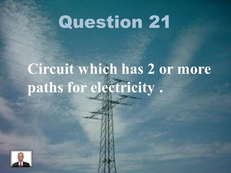 Question 21 Circuit which has 2 or more paths for electricity.