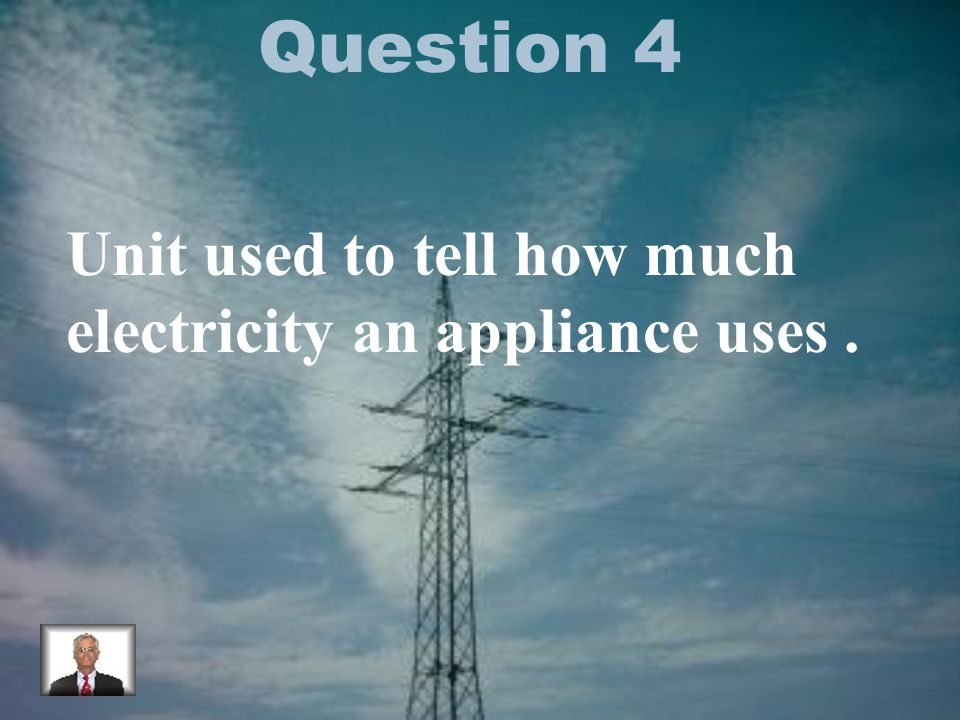 Question 4 Unit used to tell how much electricity an appliance uses.