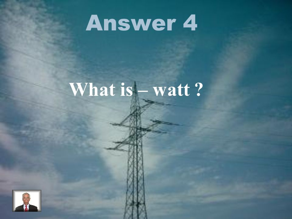 Answer 4 What is – watt