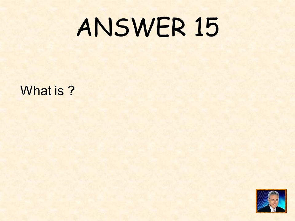ANSWER 15 What is ?