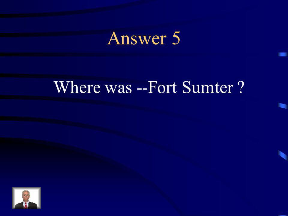 Question 5 The first shots of the Civil War were fired here.