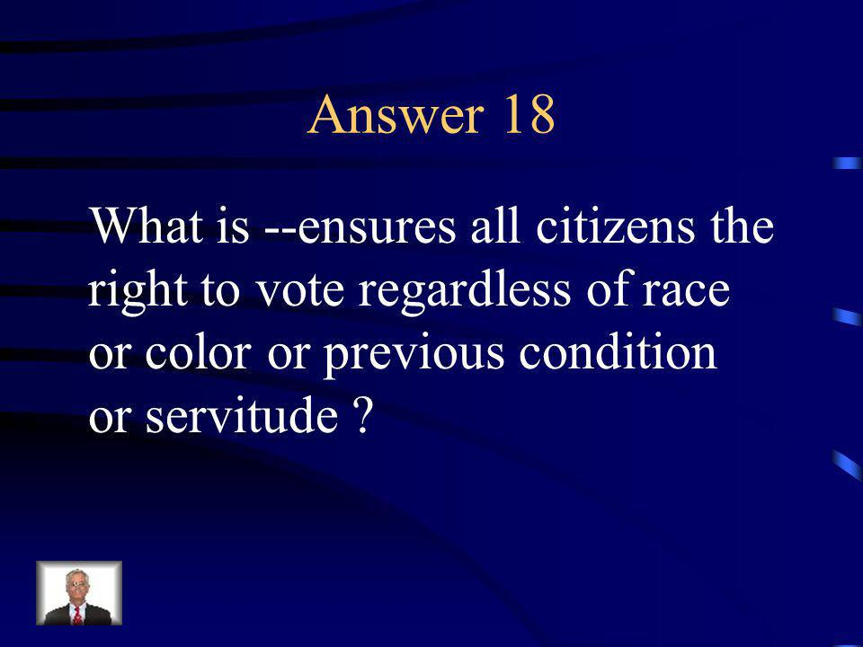 Question 18 The 15 th Amendment does this.