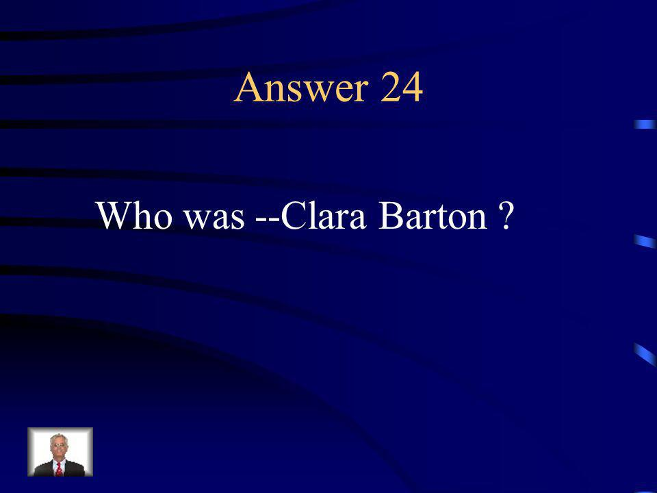Question 24 This Civil War nurse created the American Red Cross.