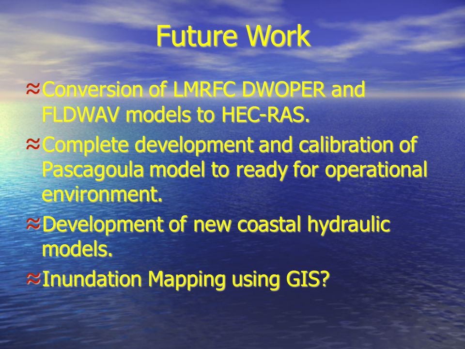Future Work Conversion of LMRFC DWOPER and FLDWAV models to HEC-RAS.