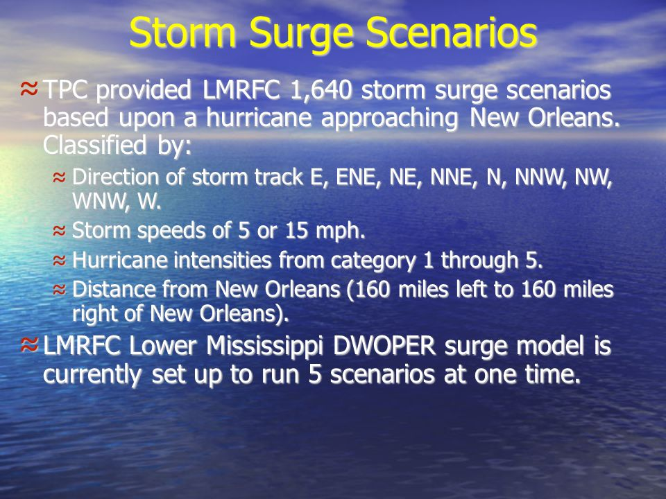 Storm Surge Scenarios TPC provided LMRFC 1,640 storm surge scenarios based upon a hurricane approaching New Orleans.