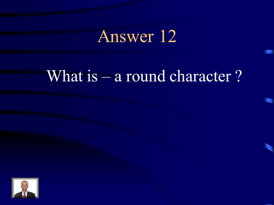 Question 12 A character who is complex and multi-dimensional.