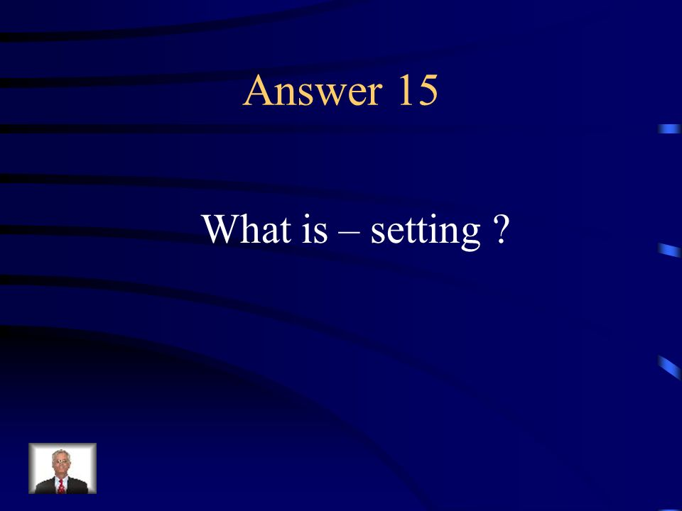 Question 15 The time and place of the action of a literary work.