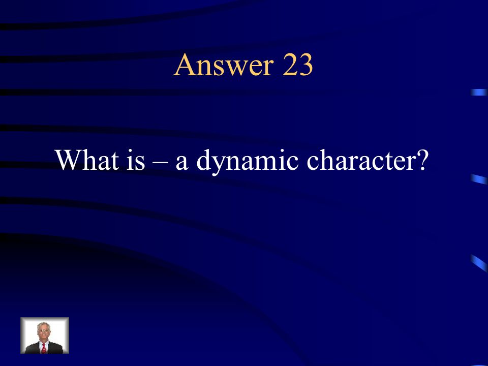 Question 23 A character who undergoes a change during the course of a story.
