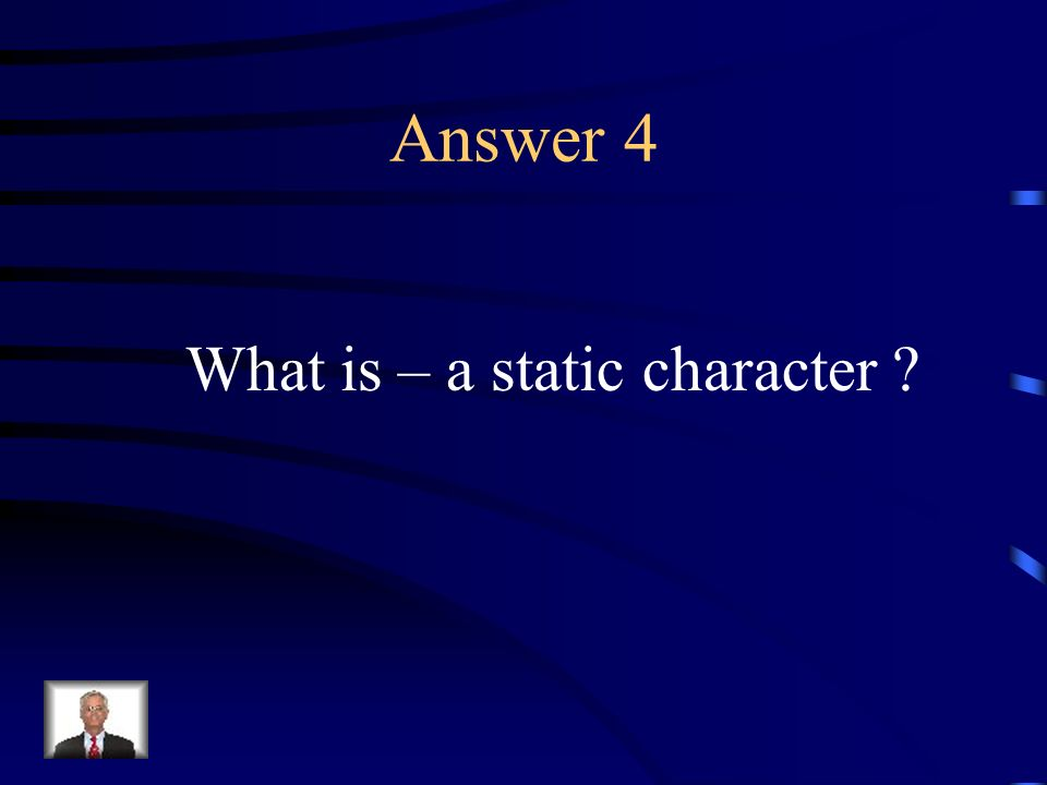 Question 4 A character who does not change during a story.