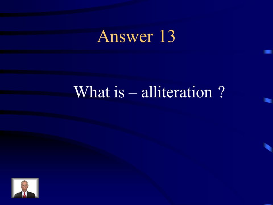 Question 13 The repetition of first consonants in a group of words.