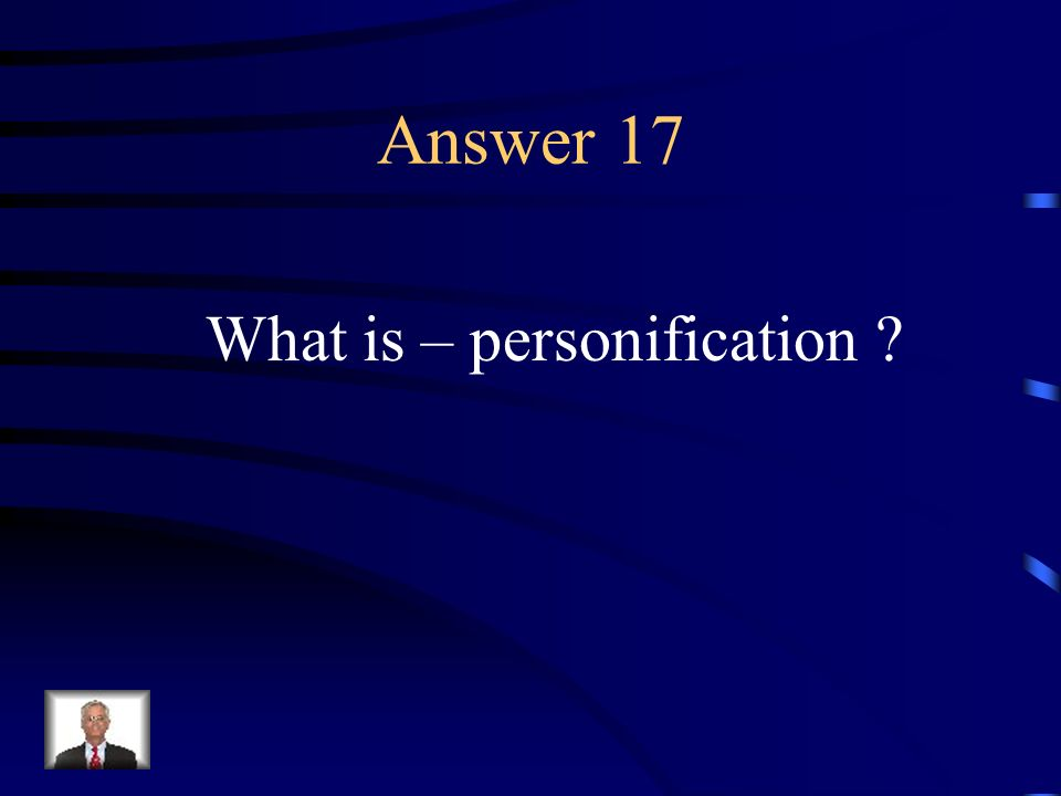Question 17 Giving an inanimate object human characteristics.
