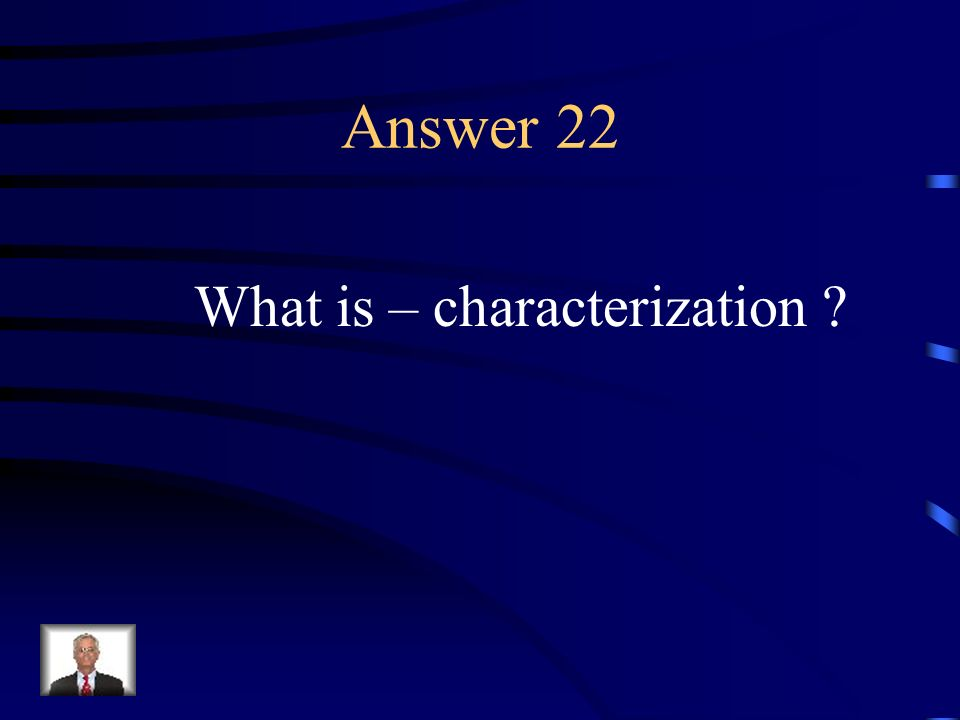 Question 22 The means by which an author establishes character; by directly describing the appearance and personality or by showing it through action or dialogue.